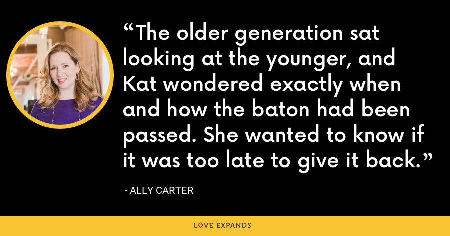 The older generation sat looking at the younger, and Kat wondered exactly when and how the baton had been passed. She wanted to know if it was too late to give it back. - Ally Carter