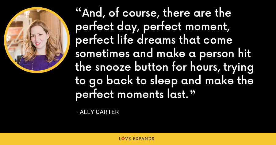 And, of course, there are the perfect day, perfect moment, perfect life dreams that come sometimes and make a person hit the snooze button for hours, trying to go back to sleep and make the perfect moments last. - Ally Carter