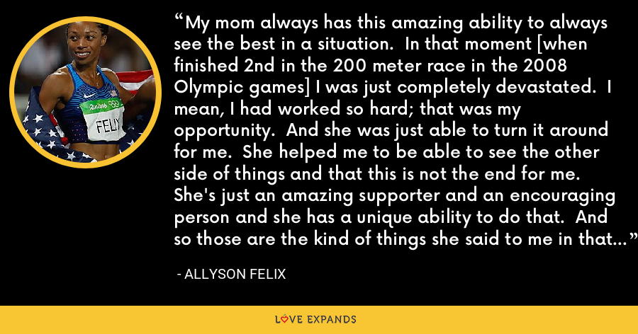 My mom always has this amazing ability to always see the best in a situation.  In that moment [when finished 2nd in the 200 meter race in the 2008 Olympic games] I was just completely devastated.  I mean, I had worked so hard; that was my opportunity.  And she was just able to turn it around for me.  She helped me to be able to see the other side of things and that this is not the end for me.  She's just an amazing supporter and an encouraging person and she has a unique ability to do that.  And so those are the kind of things she said to me in that moment and over the next four years. When things get tough, she's always been my strength. - Allyson Felix