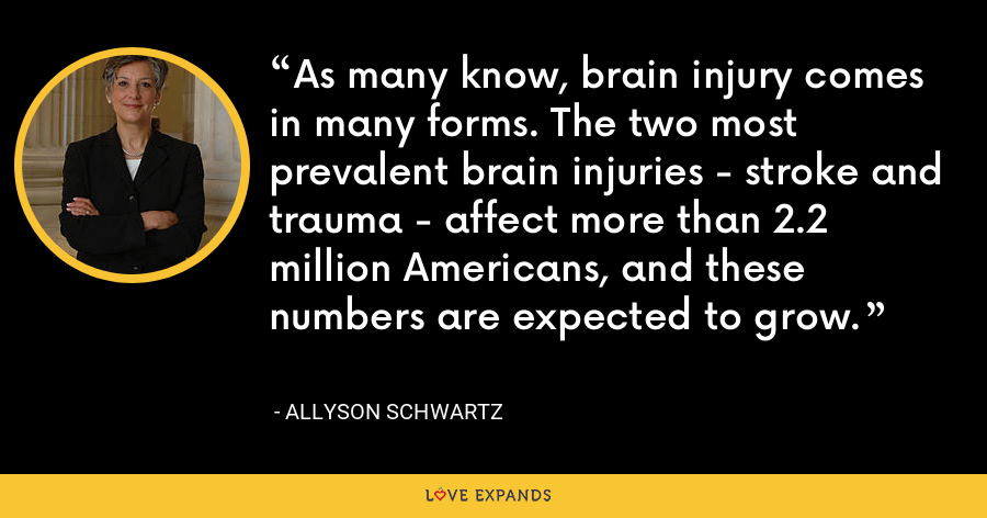 As many know, brain injury comes in many forms. The two most prevalent brain injuries - stroke and trauma - affect more than 2.2 million Americans, and these numbers are expected to grow. - Allyson Schwartz