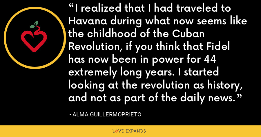 I realized that I had traveled to Havana during what now seems like the childhood of the Cuban Revolution, if you think that Fidel has now been in power for 44 extremely long years. I started looking at the revolution as history, and not as part of the daily news. - Alma Guillermoprieto