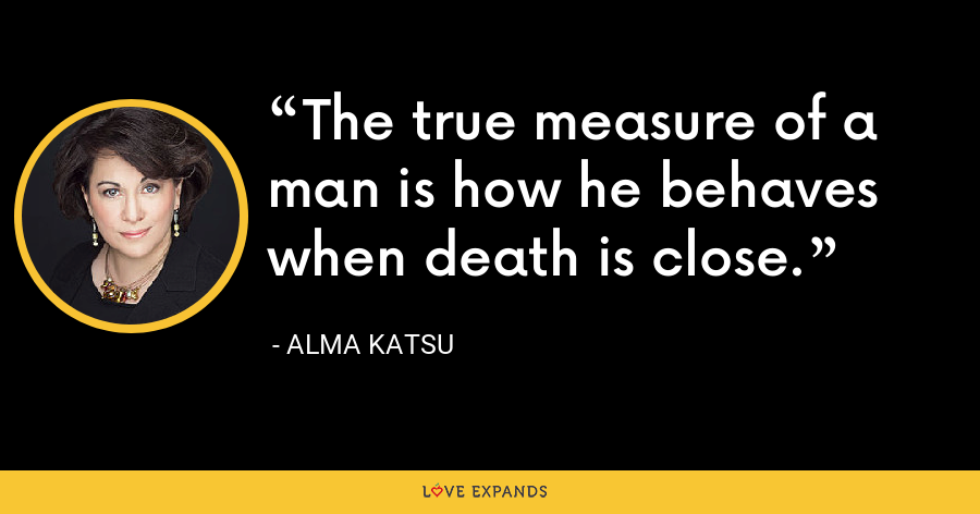 The true measure of a man is how he behaves when death is close. - Alma Katsu