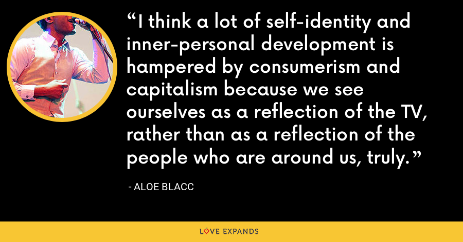 I think a lot of self-identity and inner-personal development is hampered by consumerism and capitalism because we see ourselves as a reflection of the TV, rather than as a reflection of the people who are around us, truly. - Aloe Blacc