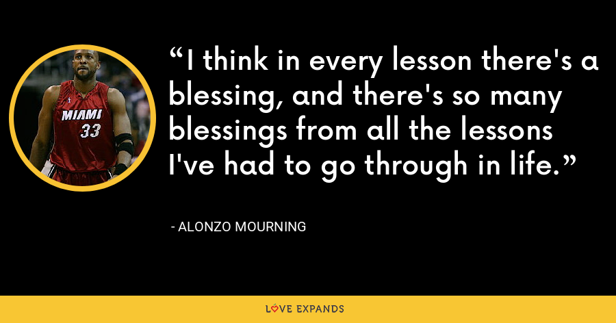 I think in every lesson there's a blessing, and there's so many blessings from all the lessons I've had to go through in life. - Alonzo Mourning