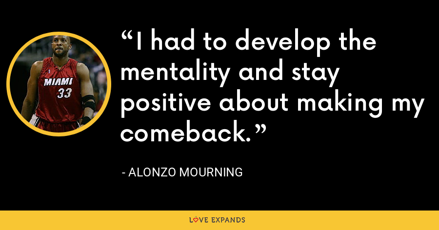 I had to develop the mentality and stay positive about making my comeback. - Alonzo Mourning