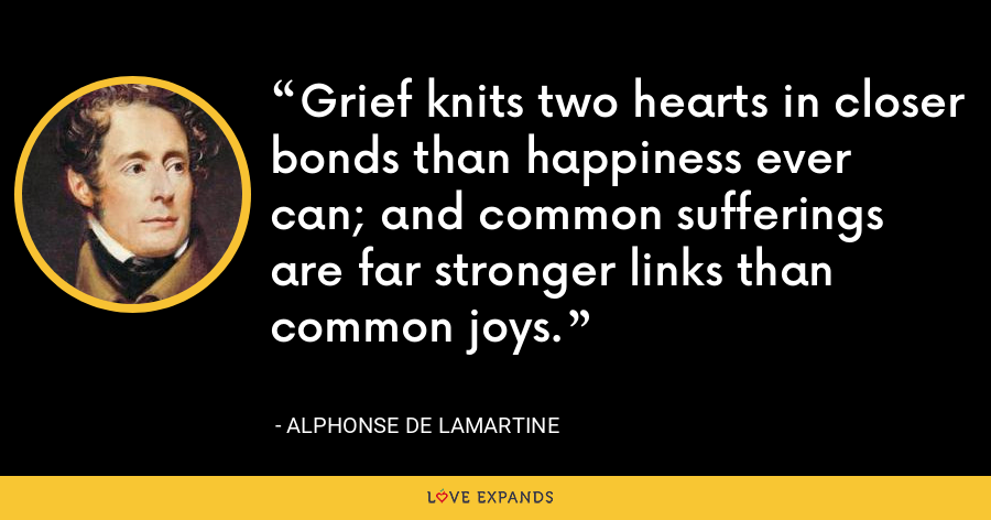 Grief knits two hearts in closer bonds than happiness ever can; and common sufferings are far stronger links than common joys. - Alphonse de Lamartine