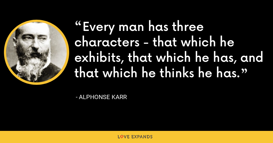 Every man has three characters - that which he exhibits, that which he has, and that which he thinks he has. - Alphonse Karr