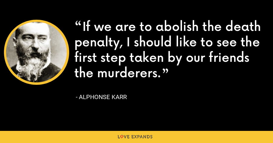 If we are to abolish the death penalty, I should like to see the first step taken by our friends the murderers. - Alphonse Karr
