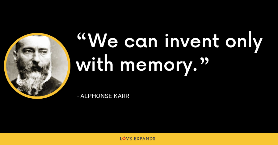 We can invent only with memory. - Alphonse Karr