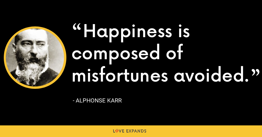 Happiness is composed of misfortunes avoided. - Alphonse Karr