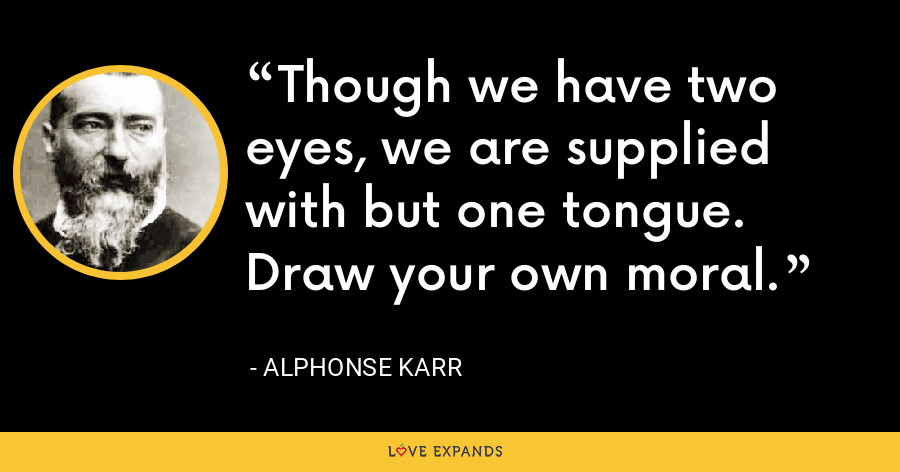 Though we have two eyes, we are supplied with but one tongue. Draw your own moral. - Alphonse Karr