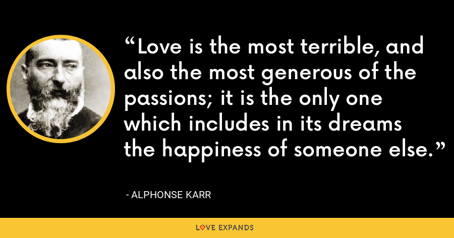 Love is the most terrible, and also the most generous of the passions; it is the only one which includes in its dreams the happiness of someone else. - Alphonse Karr