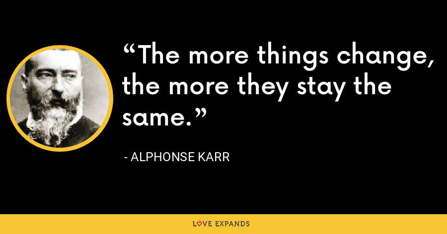 The more things change, the more they stay the same. - Alphonse Karr