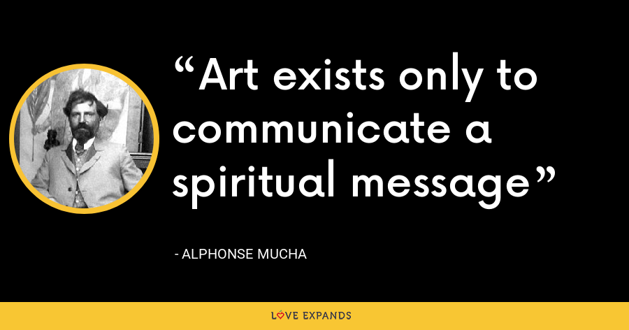 Art exists only to communicate a spiritual message - Alphonse Mucha