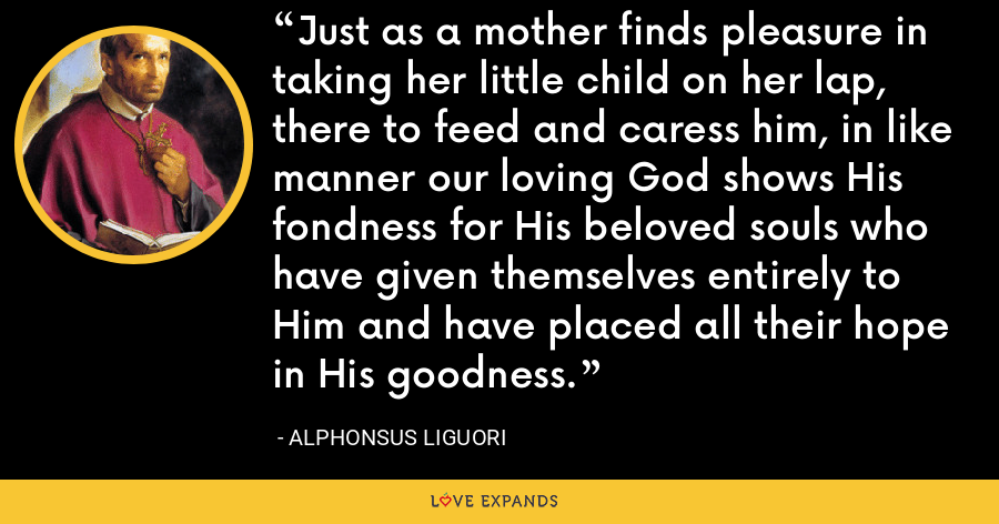 Just as a mother finds pleasure in taking her little child on her lap, there to feed and caress him, in like manner our loving God shows His fondness for His beloved souls who have given themselves entirely to Him and have placed all their hope in His goodness. - Alphonsus Liguori