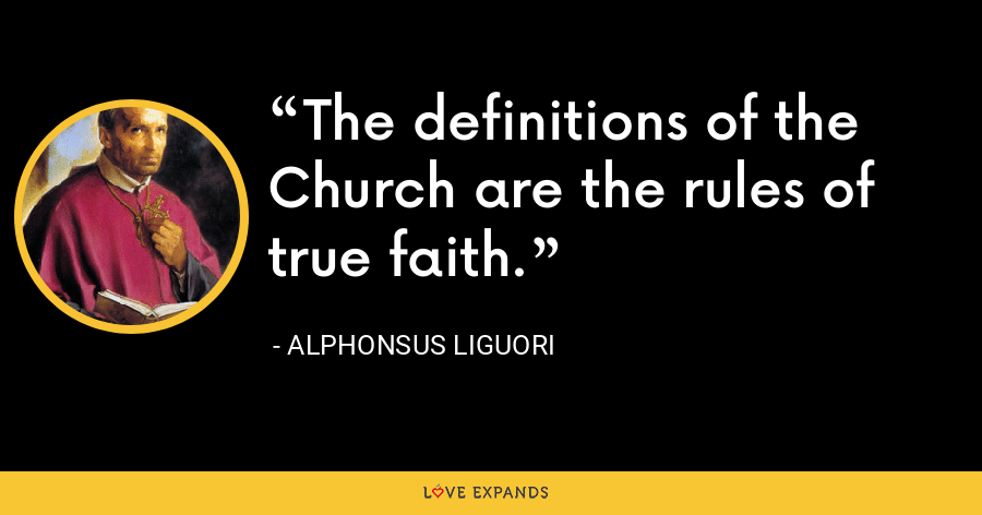 The definitions of the Church are the rules of true faith. - Alphonsus Liguori