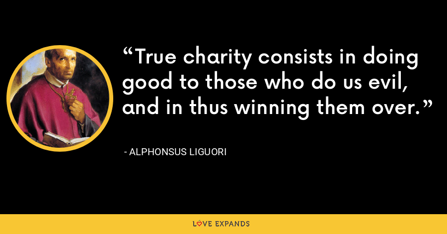 True charity consists in doing good to those who do us evil, and in thus winning them over. - Alphonsus Liguori