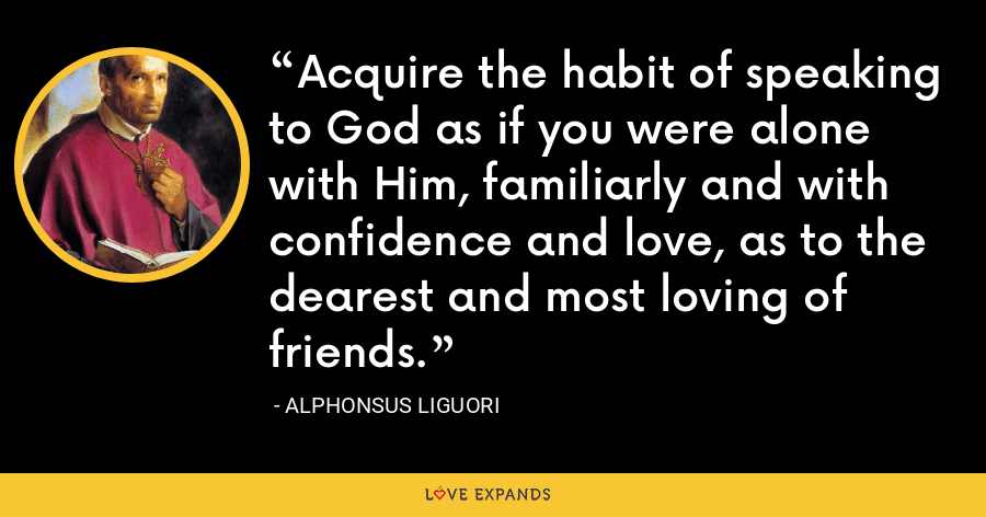 Acquire the habit of speaking to God as if you were alone with Him, familiarly and with confidence and love, as to the dearest and most loving of friends. - Alphonsus Liguori