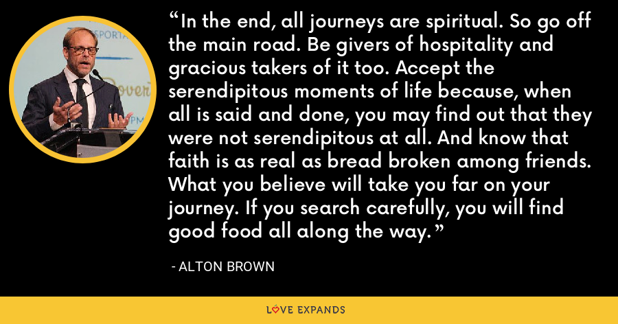 In the end, all journeys are spiritual. So go off the main road. Be givers of hospitality and gracious takers of it too. Accept the serendipitous moments of life because, when all is said and done, you may find out that they were not serendipitous at all. And know that faith is as real as bread broken among friends. What you believe will take you far on your journey. If you search carefully, you will find good food all along the way. - Alton Brown