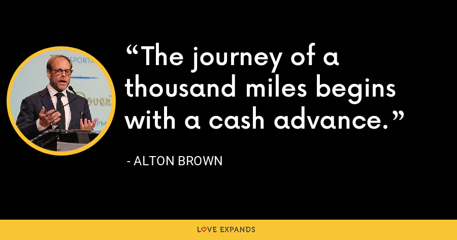 The journey of a thousand miles begins with a cash advance. - Alton Brown