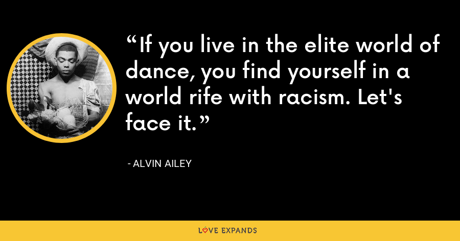 If you live in the elite world of dance, you find yourself in a world rife with racism. Let's face it. - Alvin Ailey