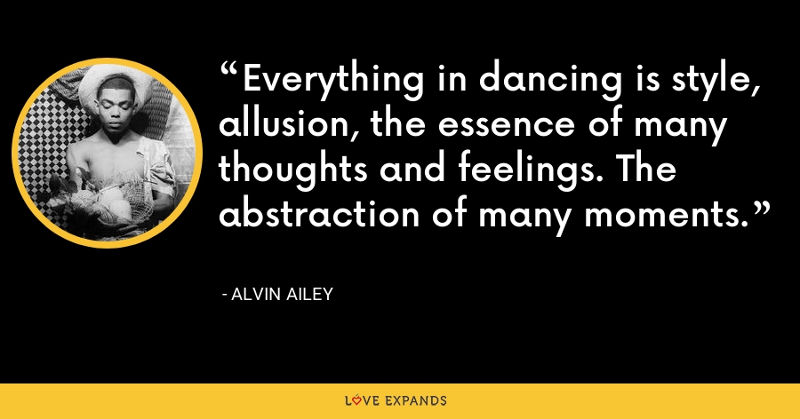 Everything in dancing is style, allusion, the essence of many thoughts and feelings. The abstraction of many moments. - Alvin Ailey