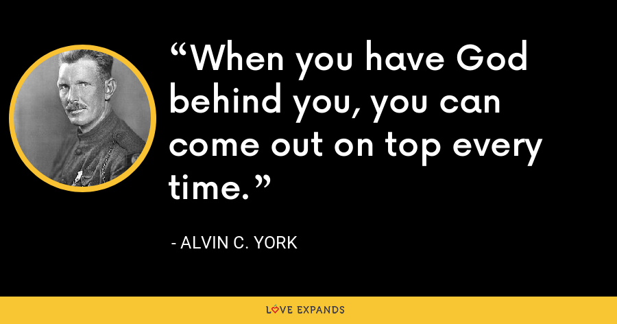 When you have God behind you, you can come out on top every time. - Alvin C. York