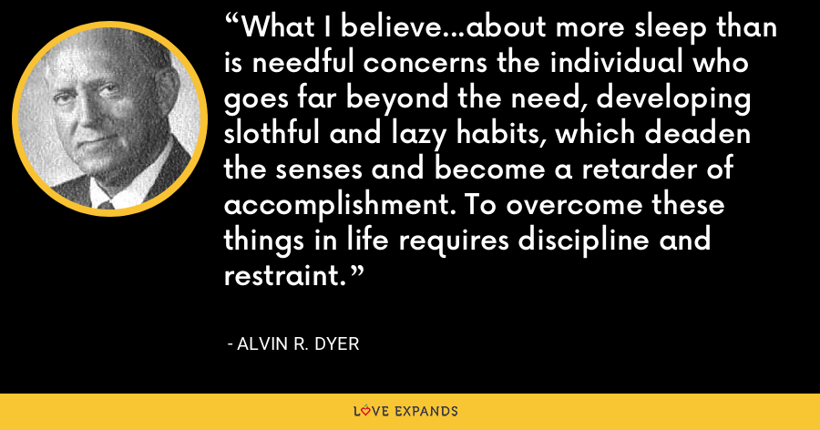What I believe...about more sleep than is needful concerns the individual who goes far beyond the need, developing slothful and lazy habits, which deaden the senses and become a retarder of accomplishment. To overcome these things in life requires discipline and restraint. - Alvin R. Dyer