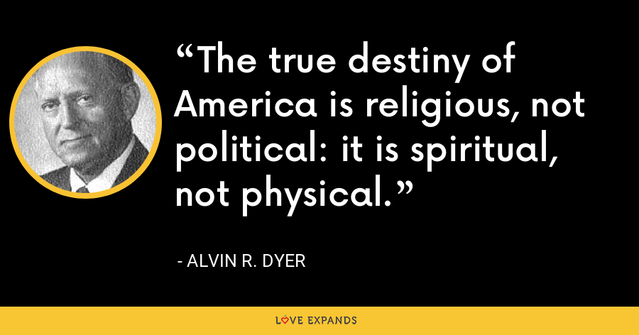The true destiny of America is religious, not political: it is spiritual, not physical. - Alvin R. Dyer