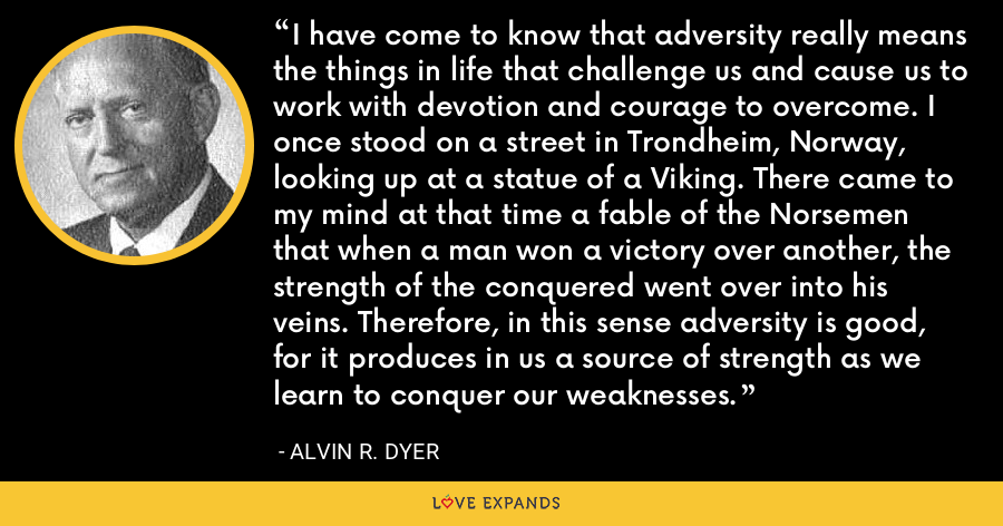 I have come to know that adversity really means the things in life that challenge us and cause us to work with devotion and courage to overcome. I once stood on a street in Trondheim, Norway, looking up at a statue of a Viking. There came to my mind at that time a fable of the Norsemen that when a man won a victory over another, the strength of the conquered went over into his veins. Therefore, in this sense adversity is good, for it produces in us a source of strength as we learn to conquer our weaknesses. - Alvin R. Dyer