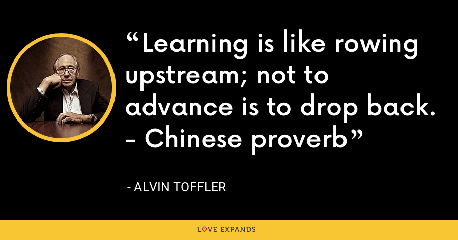 Learning is like rowing upstream; not to advance is to drop back. - Chinese proverb - Alvin Toffler