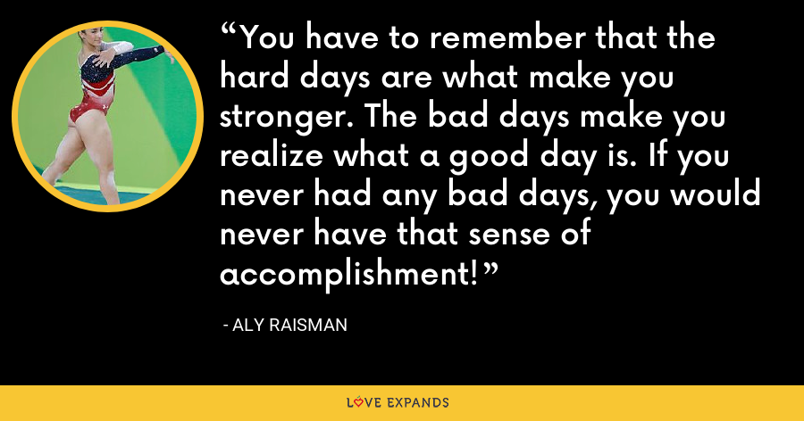 You have to remember that the hard days are what make you stronger. The bad days make you realize what a good day is. If you never had any bad days, you would never have that sense of accomplishment! - Aly Raisman