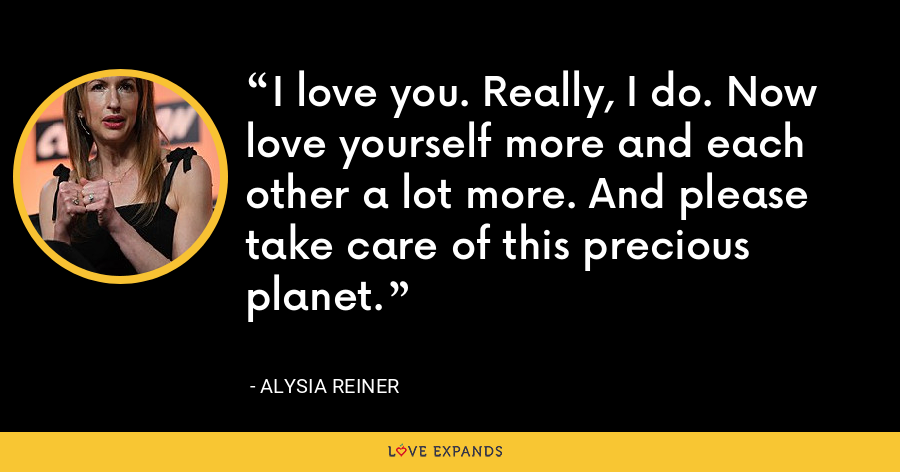 I love you. Really, I do. Now love yourself more and each other a lot more. And please take care of this precious planet. - Alysia Reiner