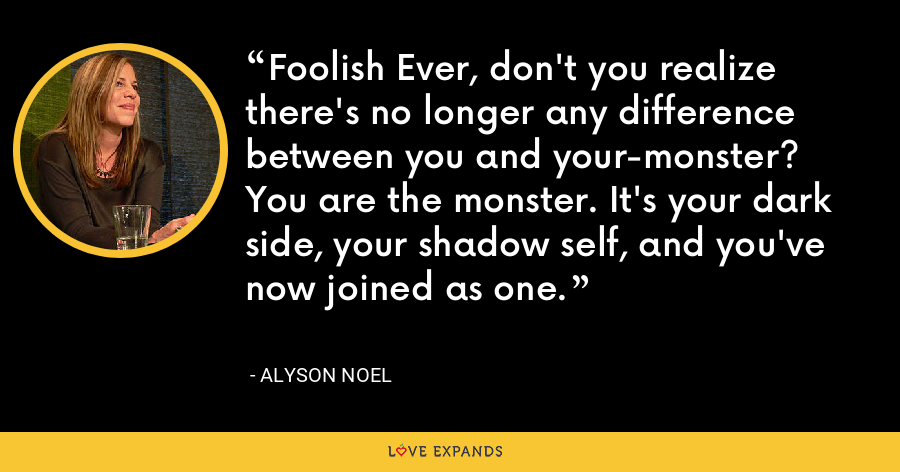 Foolish Ever, don't you realize there's no longer any difference between you and your-monster? You are the monster. It's your dark side, your shadow self, and you've now joined as one. - Alyson Noel