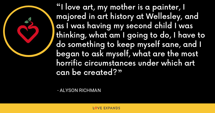 I love art, my mother is a painter, I majored in art history at Wellesley, and as I was having my second child I was thinking, what am I going to do, I have to do something to keep myself sane, and I began to ask myself, what are the most horrific circumstances under which art can be created? - Alyson Richman