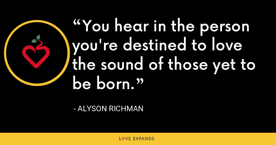 You hear in the person you're destined to love the sound of those yet to be born. - Alyson Richman
