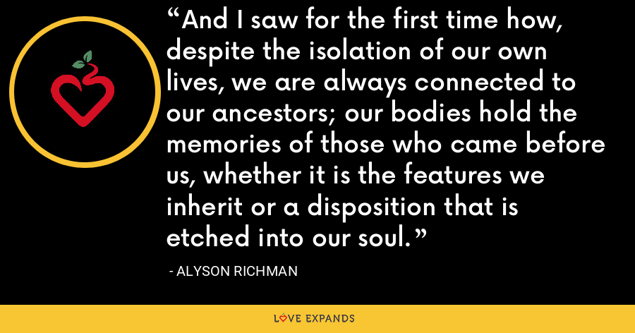 And I saw for the first time how, despite the isolation of our own lives, we are always connected to our ancestors; our bodies hold the memories of those who came before us, whether it is the features we inherit or a disposition that is etched into our soul. - Alyson Richman