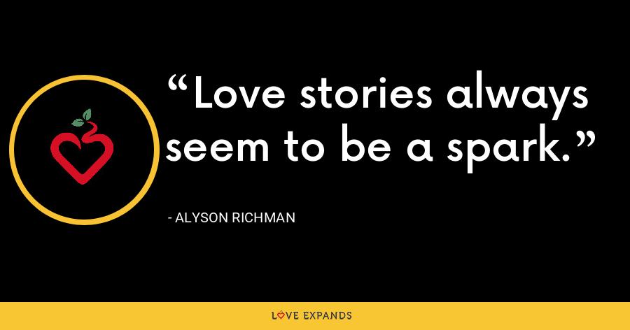 Love stories always seem to be a spark. - Alyson Richman