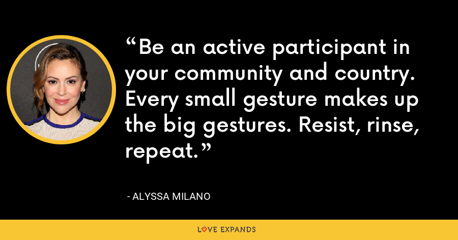 Be an active participant in your community and country. Every small gesture makes up the big gestures. Resist, rinse, repeat. - Alyssa Milano