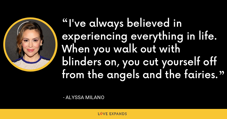 I've always believed in experiencing everything in life. When you walk out with blinders on, you cut yourself off from the angels and the fairies. - Alyssa Milano