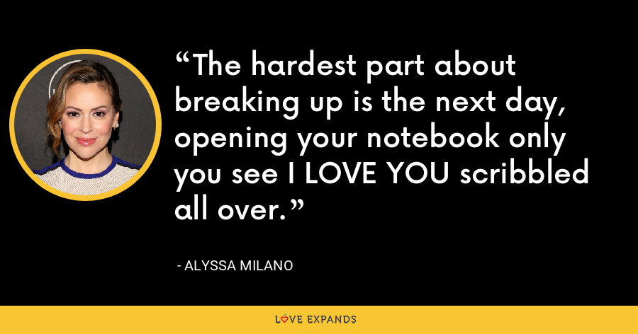 The hardest part about breaking up is the next day, opening your notebook only you see I LOVE YOU scribbled all over. - Alyssa Milano