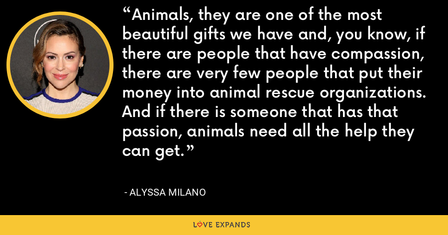 Animals, they are one of the most beautiful gifts we have and, you know, if there are people that have compassion, there are very few people that put their money into animal rescue organizations. And if there is someone that has that passion, animals need all the help they can get. - Alyssa Milano