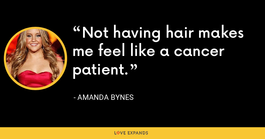 Not having hair makes me feel like a cancer patient. - Amanda Bynes