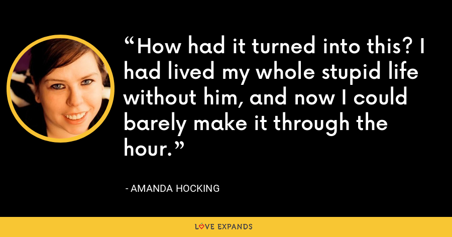 How had it turned into this? I had lived my whole stupid life without him, and now I could barely make it through the hour. - Amanda Hocking