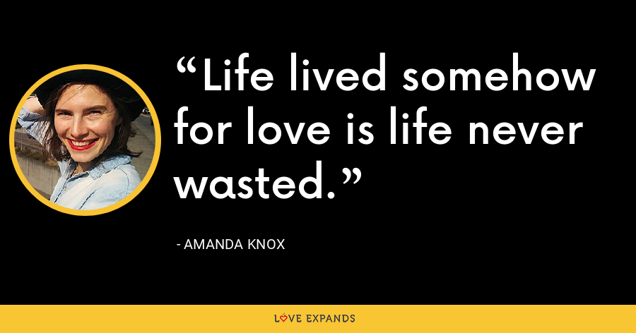 Life lived somehow for love is life never wasted. - Amanda Knox