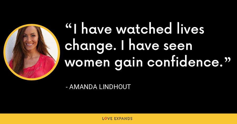 I have watched lives change. I have seen women gain confidence. - Amanda Lindhout