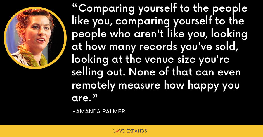 Comparing yourself to the people like you, comparing yourself to the people who aren't like you, looking at how many records you've sold, looking at the venue size you're selling out. None of that can even remotely measure how happy you are. - Amanda Palmer