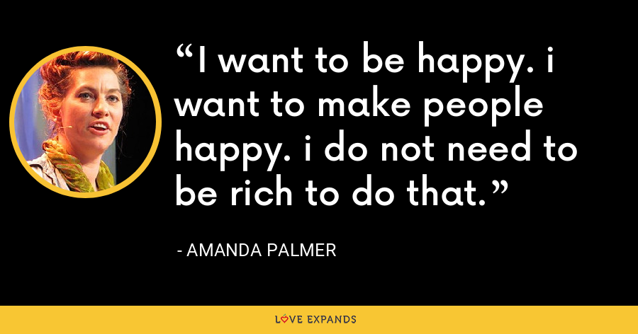 I want to be happy. i want to make people happy. i do not need to be rich to do that. - Amanda Palmer
