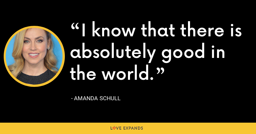 I know that there is absolutely good in the world. - Amanda Schull