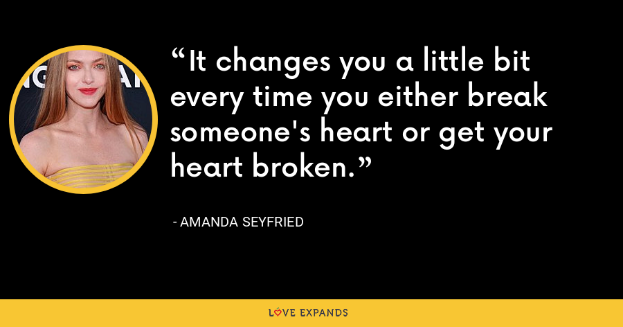 It changes you a little bit every time you either break someone's heart or get your heart broken. - Amanda Seyfried